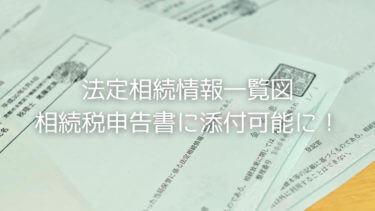 法定相続情報一覧図が相続税申告書に添付可能に!