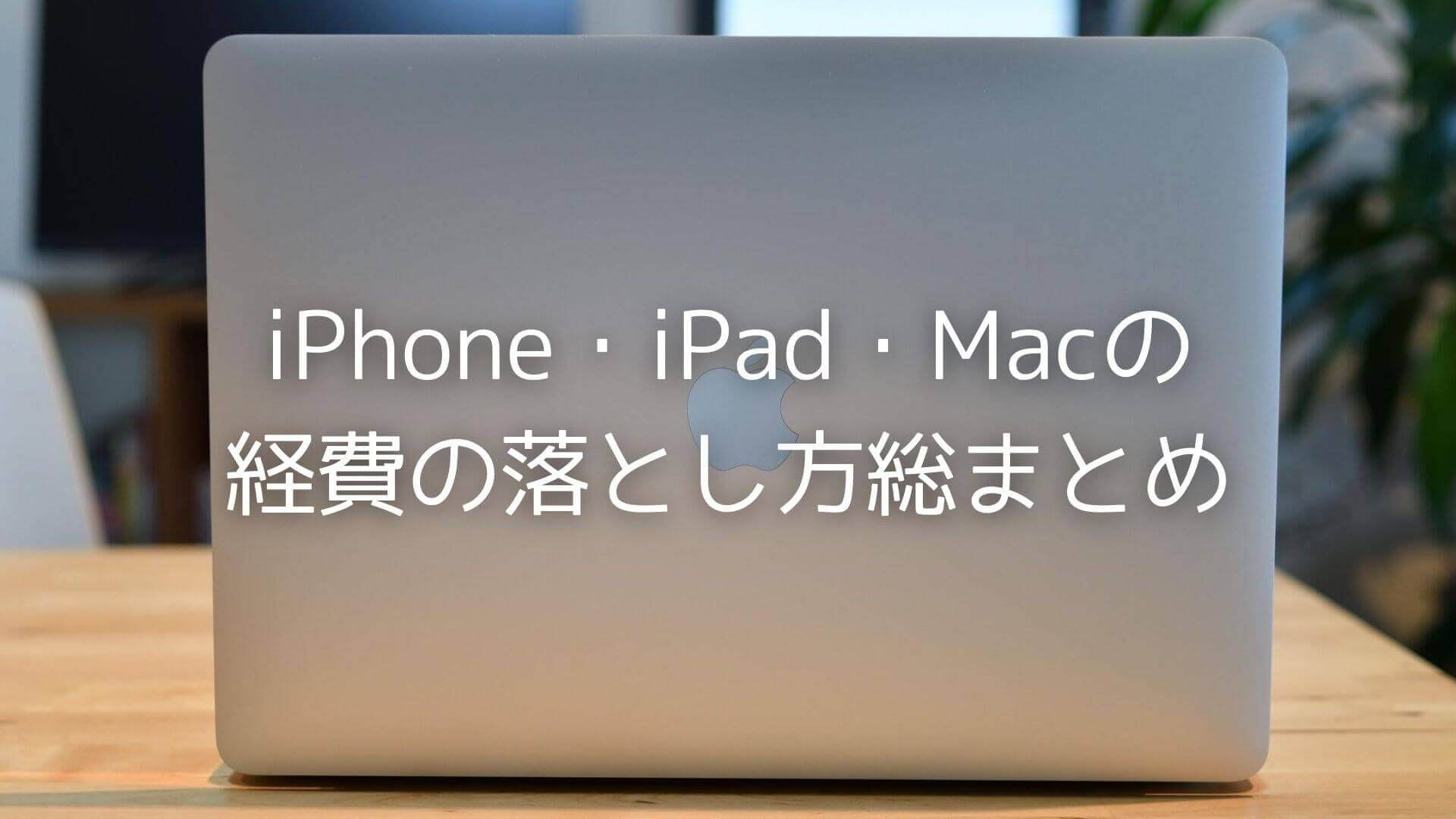 iPhone・iPad・Macの経費の落とし方総まとめ